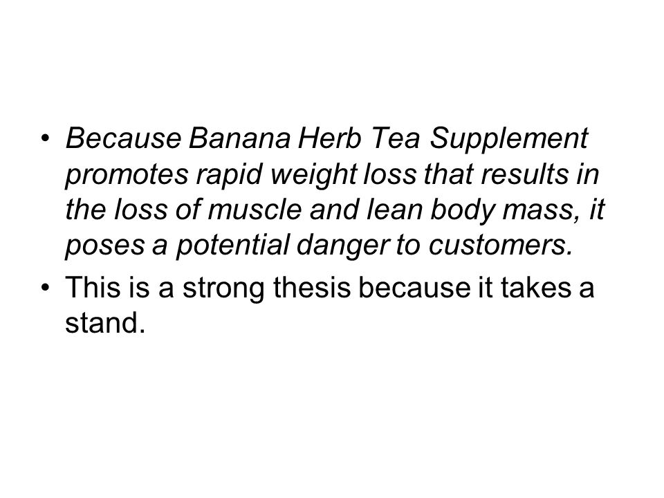 Because Banana Herb Tea Supplement promotes rapid weight loss that results in the loss of muscle and lean body mass, it poses a potential danger to customers.
