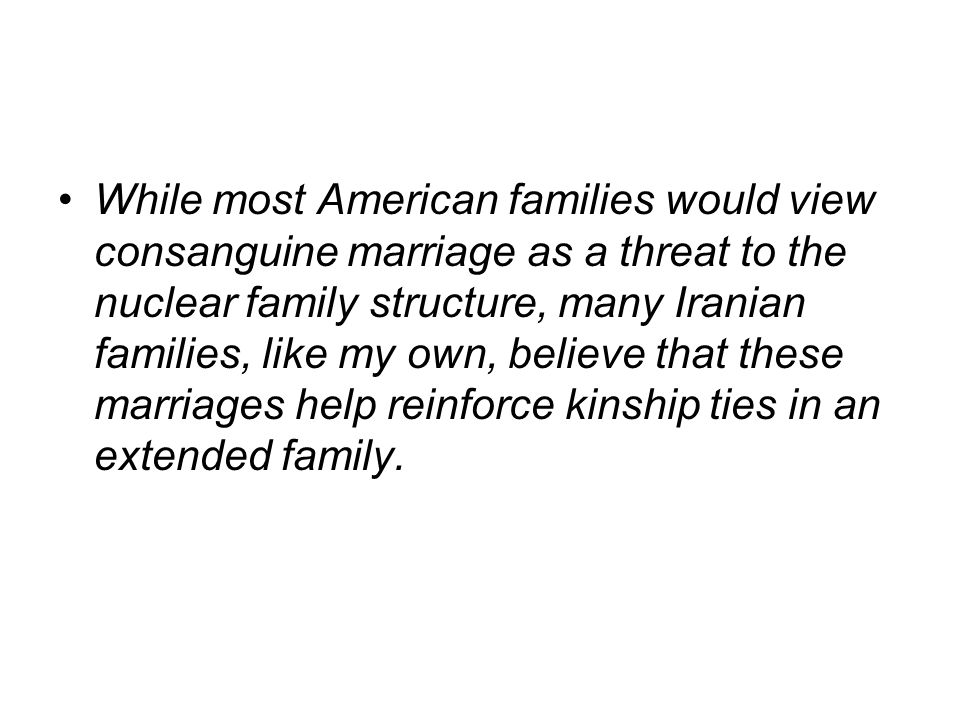 While most American families would view consanguine marriage as a threat to the nuclear family structure, many Iranian families, like my own, believe that these marriages help reinforce kinship ties in an extended family.