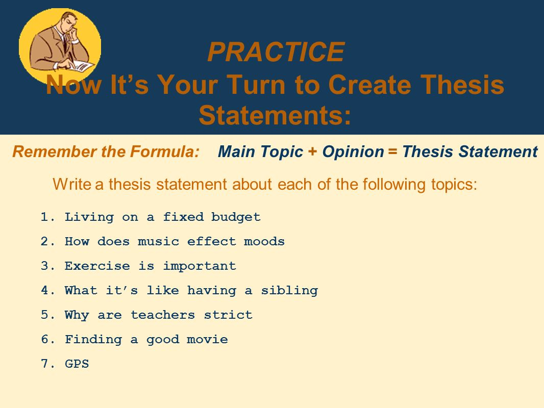 practice creating thesis statements These formulas share two characteristics all thesis statements should have: making an argument-- every thesis deserves its day in court you are the best.