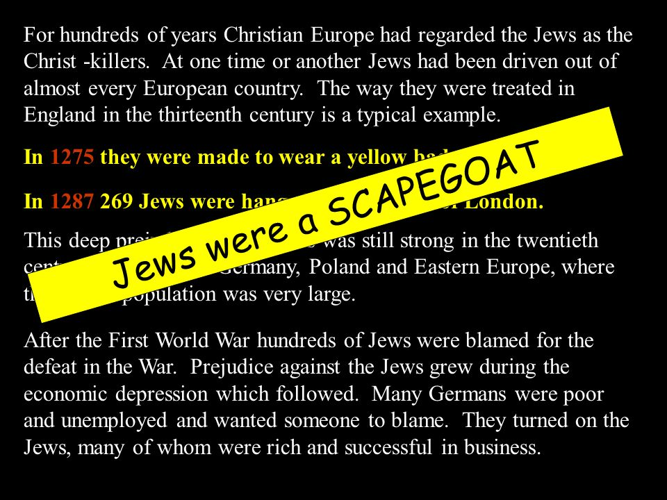 For hundreds of years Christian Europe had regarded the Jews as the Christ -killers. At one time or another Jews had been driven out of almost every European country. The way they were treated in England in the thirteenth century is a typical example.