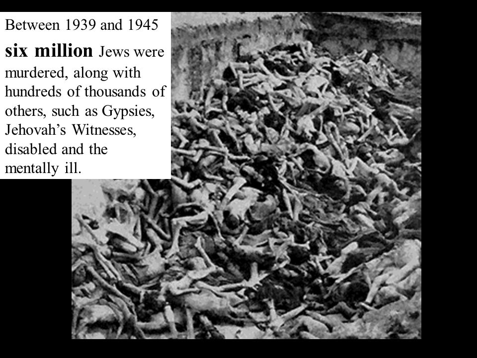 Between 1939 and 1945 six million Jews were murdered, along with hundreds of thousands of others, such as Gypsies, Jehovah's Witnesses, disabled and the mentally ill.