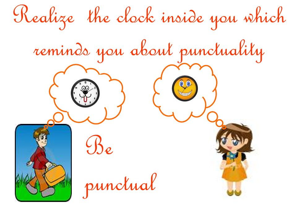 Realize the clock inside you which reminds you about punctuality