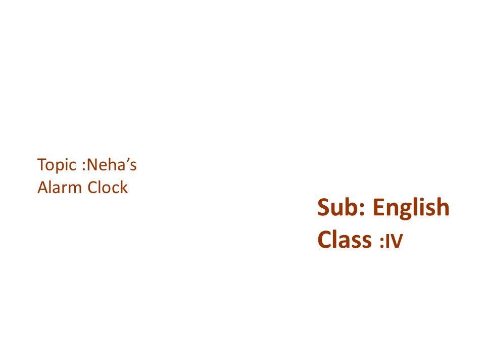 Sub: English Class :IV Topic :Neha's Alarm Clock