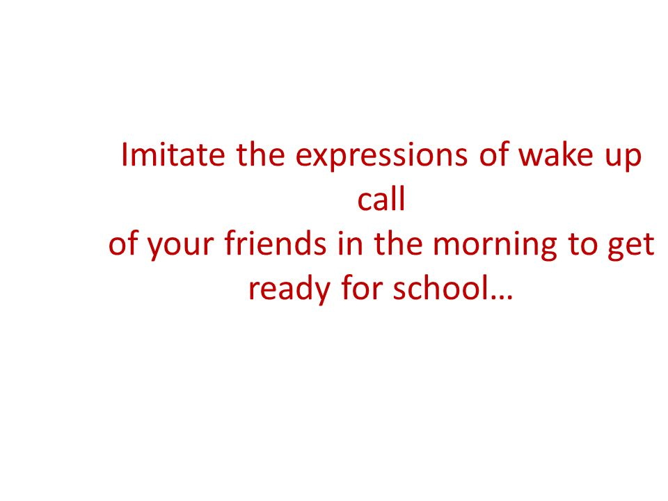 Imitate the expressions of wake up call of your friends in the morning to get ready for school…