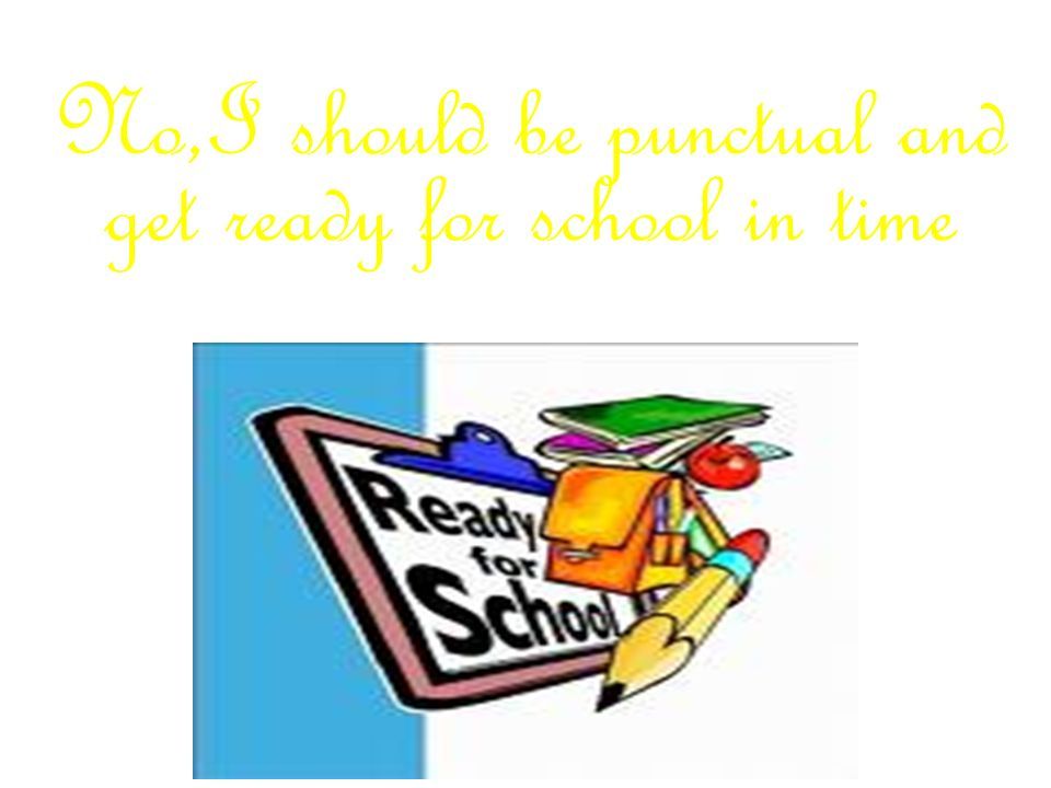 No,I should be punctual and get ready for school in time