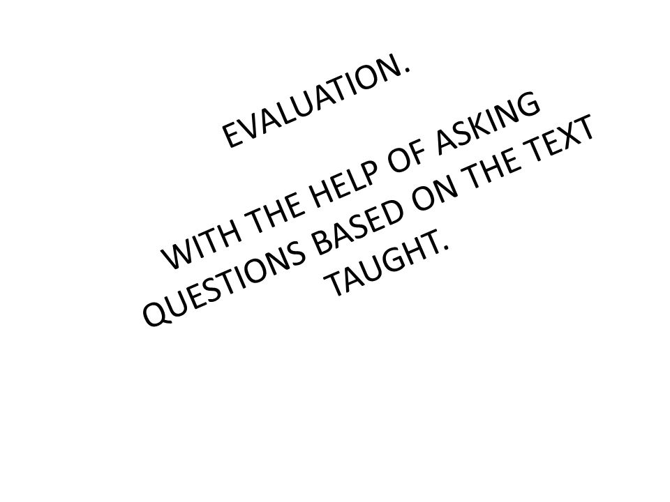 EVALUATION. WITH THE HELP OF ASKING QUESTIONS BASED ON THE TEXT TAUGHT.