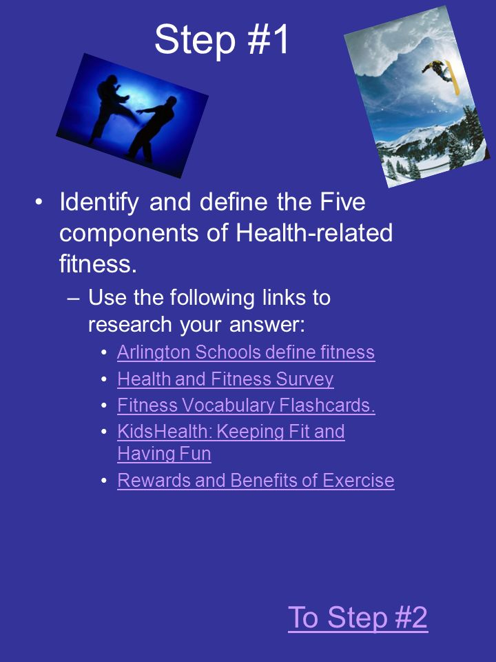 Step #1 Identify and define the Five components of Health-related fitness. Use the following links to research your answer: