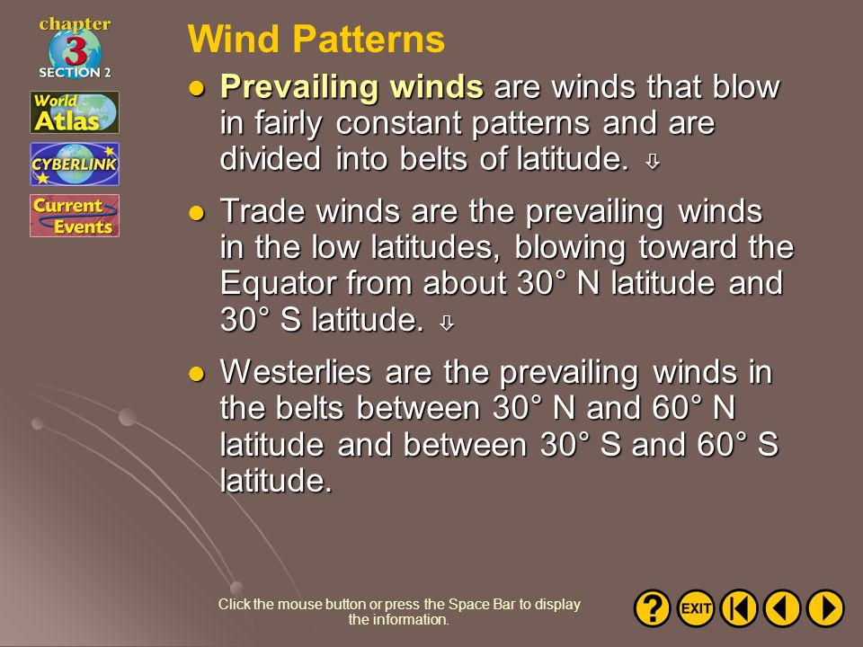 Wind Patterns Prevailing winds are winds that blow in fairly constant patterns and are divided into belts of latitude. 