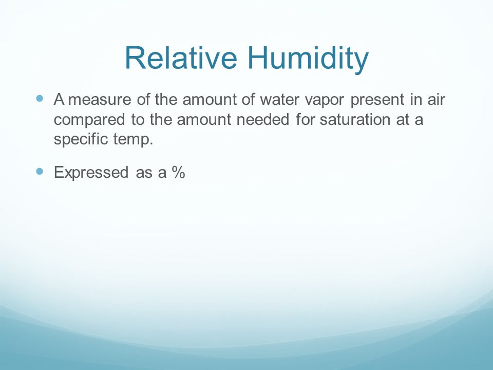 Relative Humidity A measure of the amount of water vapor present in air compared to the amount needed for saturation at a specific temp.