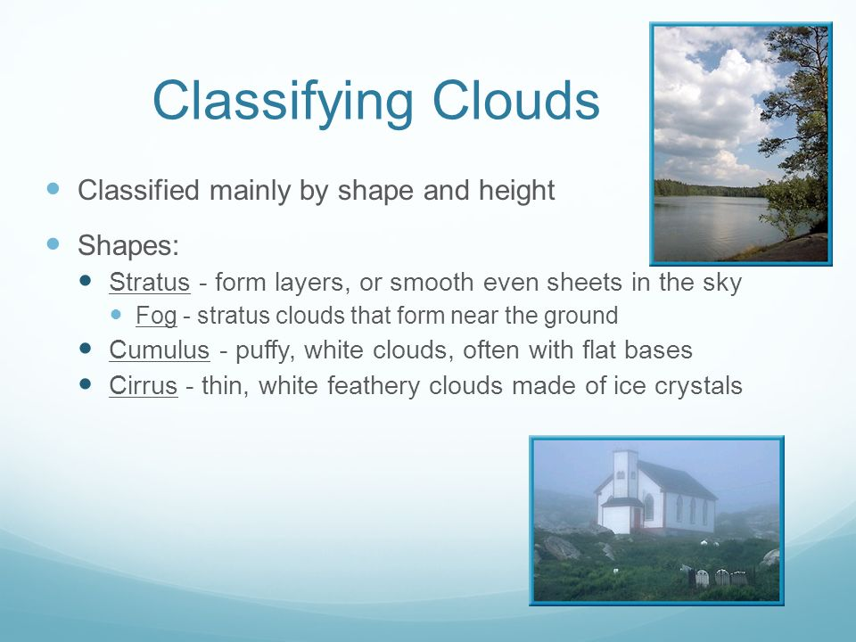 Classifying Clouds Classified mainly by shape and height Shapes: