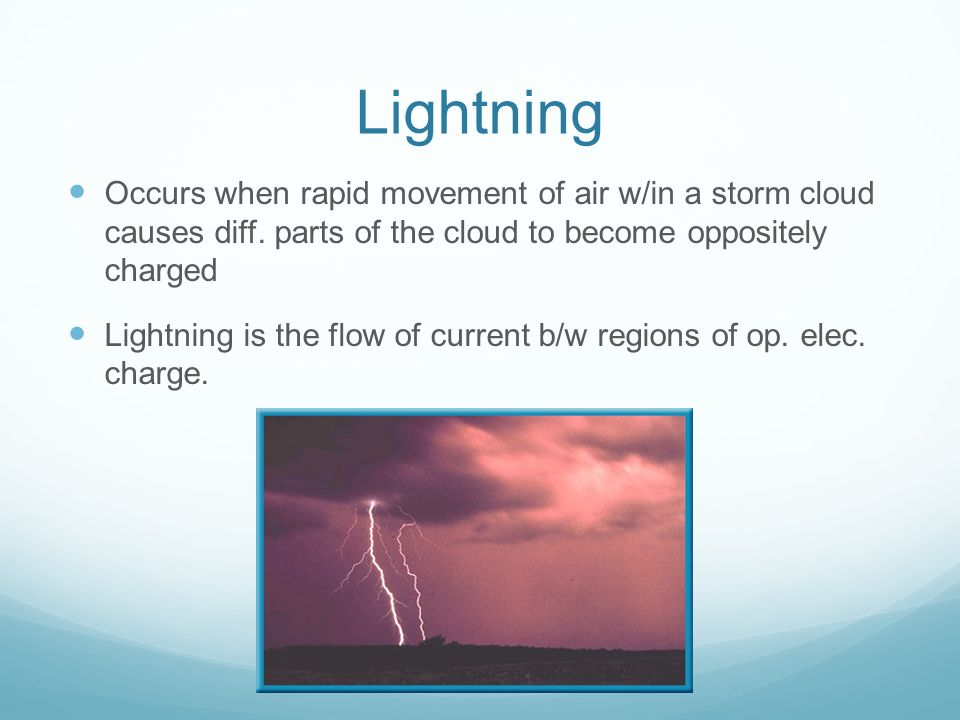 Lightning Occurs when rapid movement of air w/in a storm cloud causes diff. parts of the cloud to become oppositely charged.