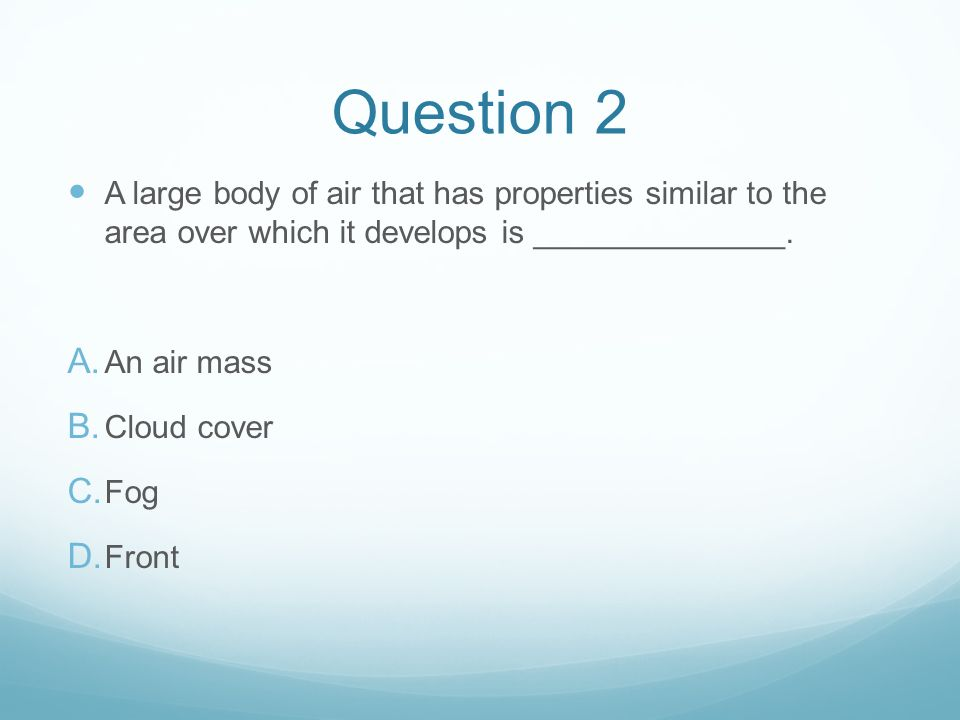 Question 2 A large body of air that has properties similar to the area over which it develops is ______________.