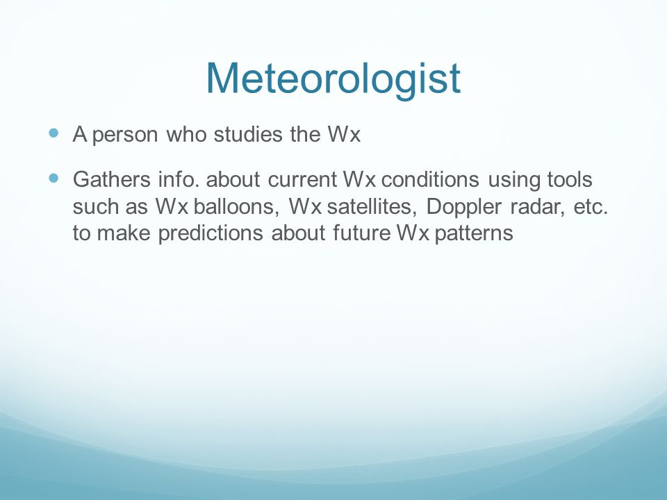 Meteorologist A person who studies the Wx