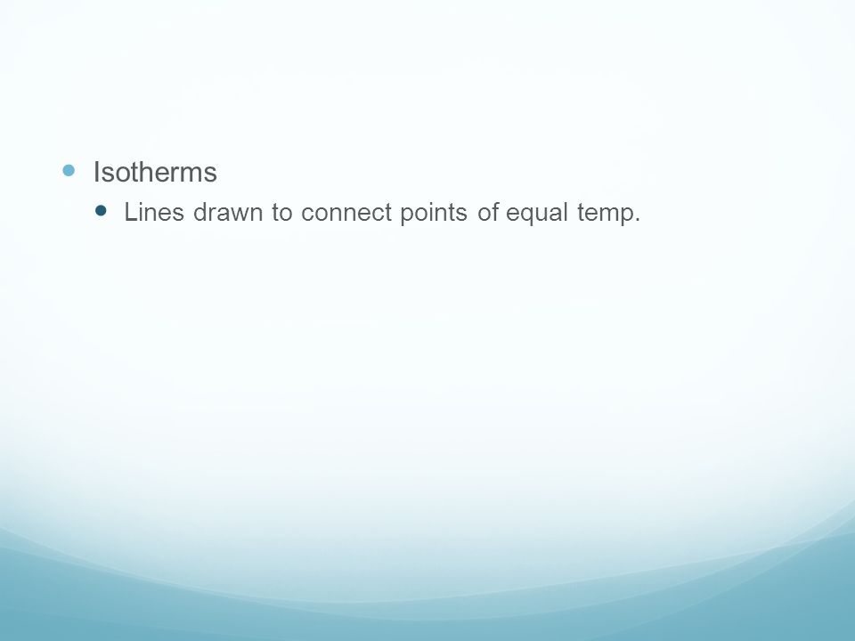 Isotherms Lines drawn to connect points of equal temp.