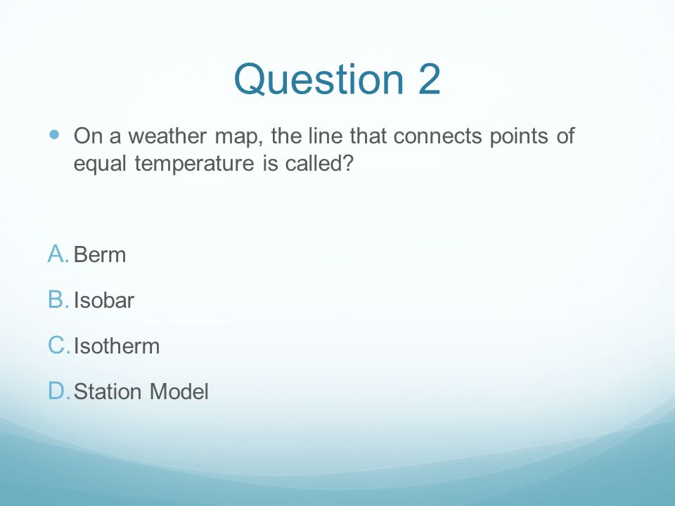 Question 2 On a weather map, the line that connects points of equal temperature is called Berm. Isobar.