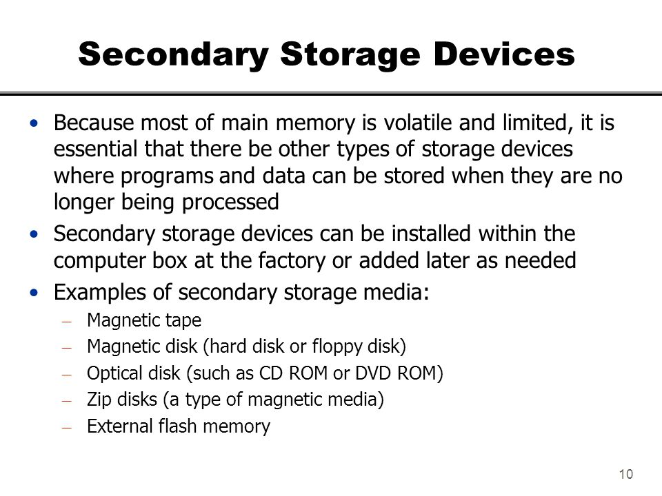 secondary storage devices essay Primary storage devices is known as random access memory, or ram, and storage is temporary ram has less capacity for data storage and the data vanishes when the computer is turned off what is secondary storage one way to think about secondary storage for your computer is to consider that once a project is completed it needs to.
