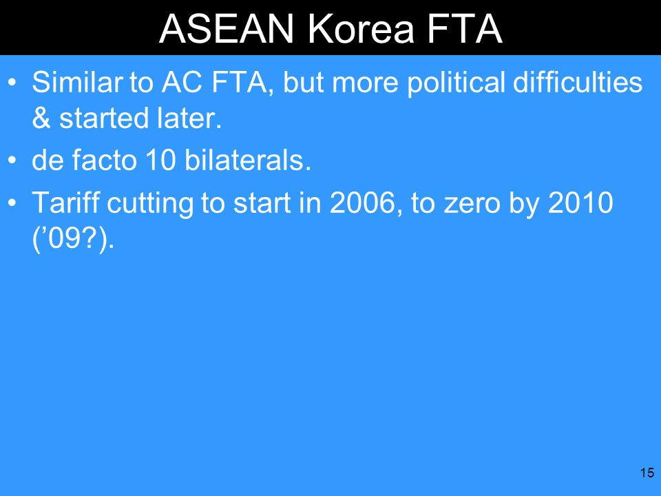 ASEAN Korea FTA Similar to AC FTA, but more political difficulties & started later. de facto 10 bilaterals.