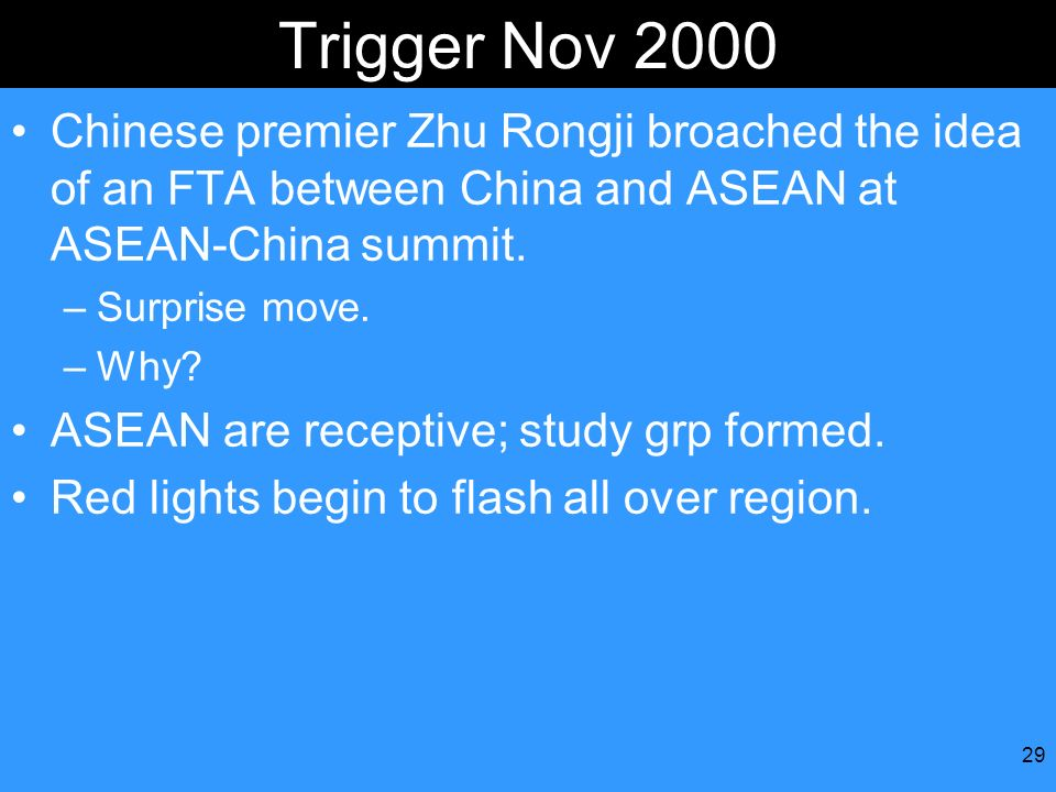 Trigger Nov 2000 Chinese premier Zhu Rongji broached the idea of an FTA between China and ASEAN at ASEAN-China summit.