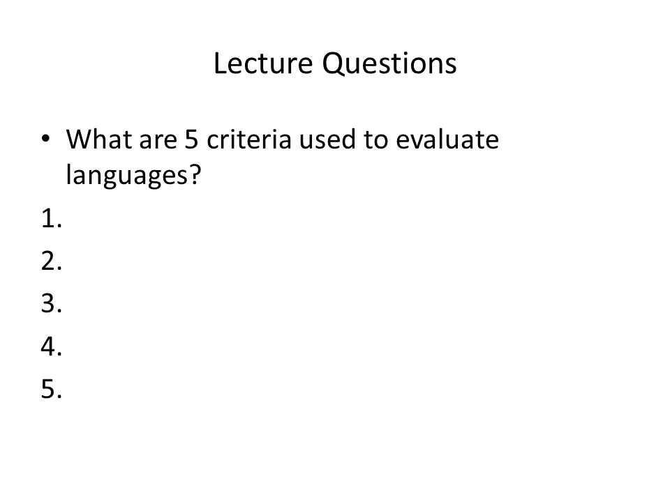 Lecture Questions What are 5 criteria used to evaluate languages 1.