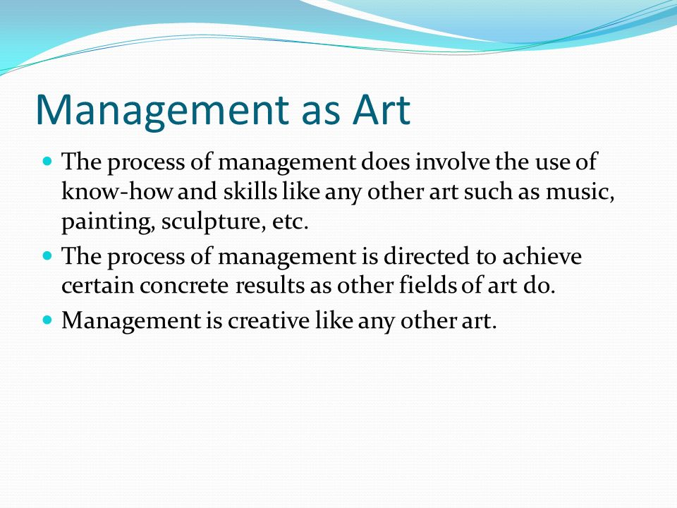 Management as Art The process of management does involve the use of know-how and skills like any other art such as music, painting, sculpture, etc.