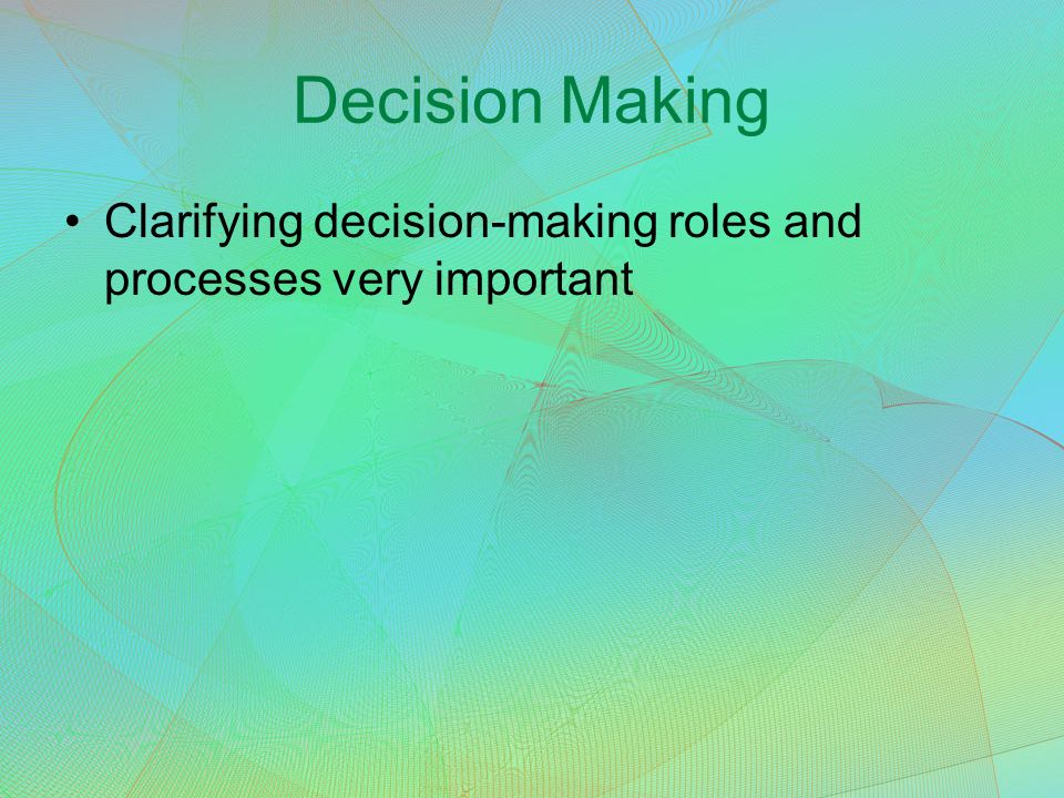 Decision Making Clarifying decision-making roles and processes very important