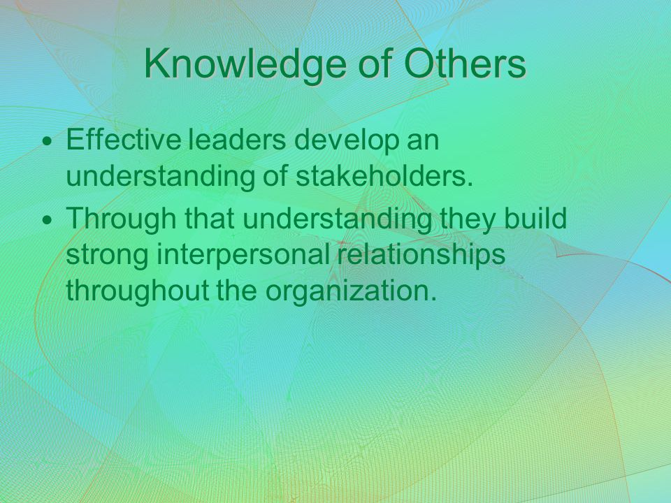 Knowledge of Others Effective leaders develop an understanding of stakeholders.