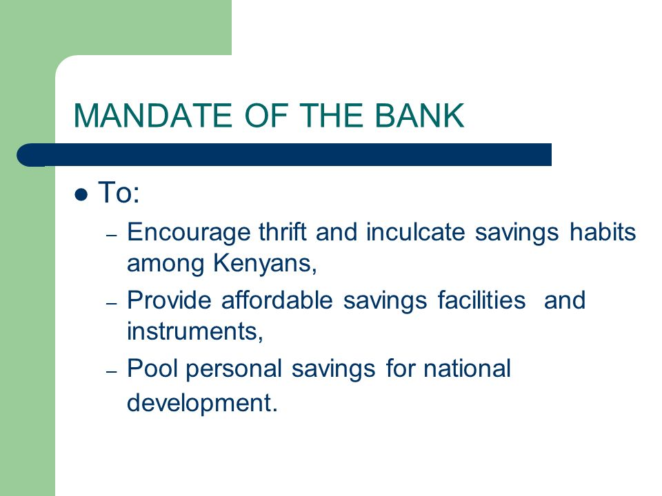MANDATE OF THE BANK To: Encourage thrift and inculcate savings habits among Kenyans, Provide affordable savings facilities and instruments,