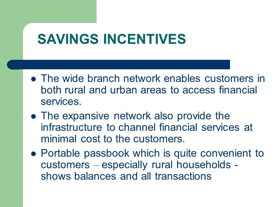 SAVINGS INCENTIVES The wide branch network enables customers in both rural and urban areas to access financial services.