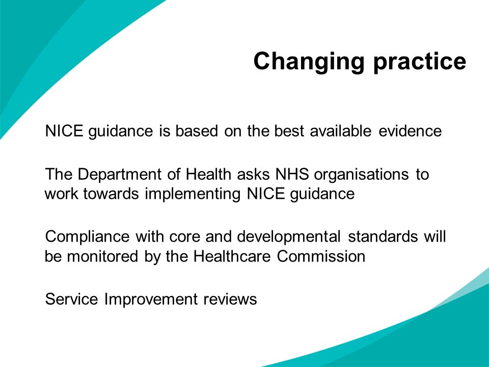 Changing practice NICE guidance is based on the best available evidence.