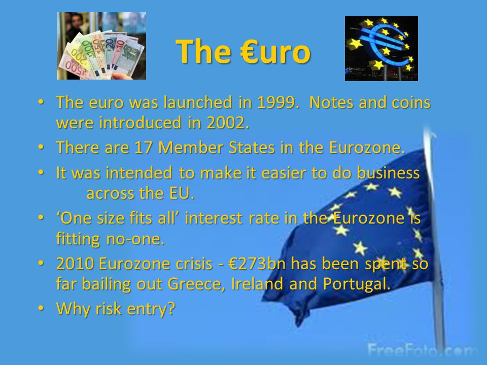 The €uro The euro was launched in 1999. Notes and coins were introduced in 2002. There are 17 Member States in the Eurozone.
