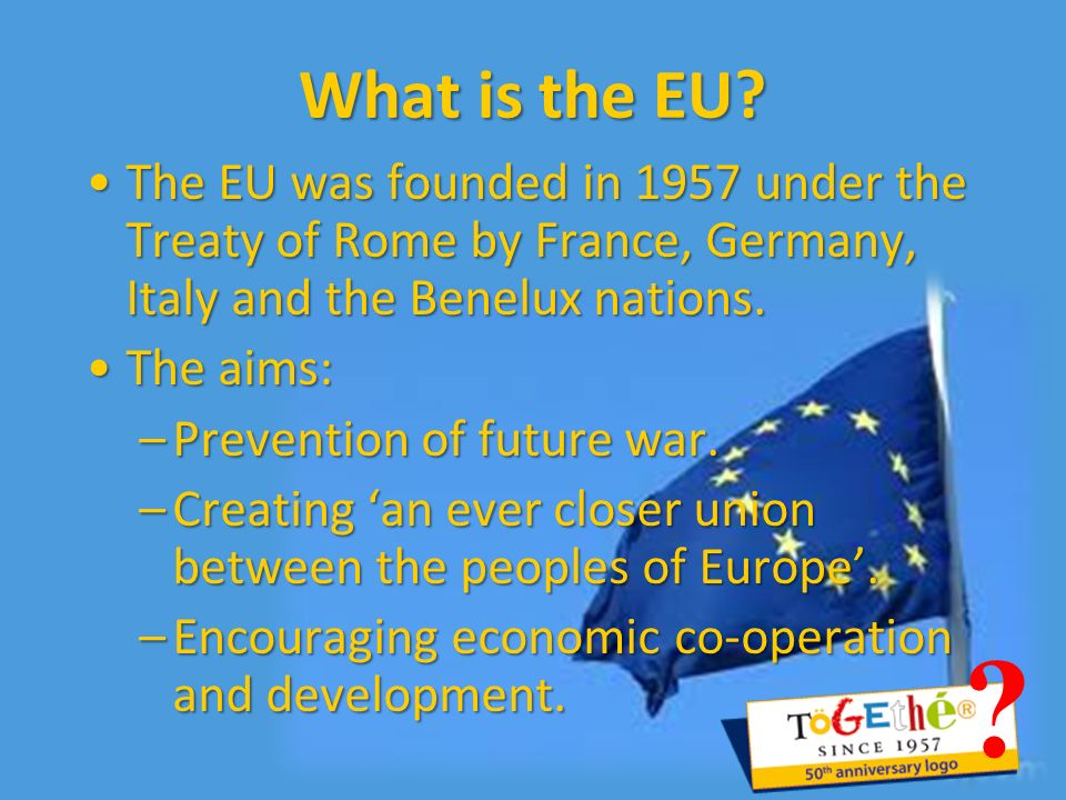 What is the EU The EU was founded in 1957 under the Treaty of Rome by France, Germany, Italy and the Benelux nations.