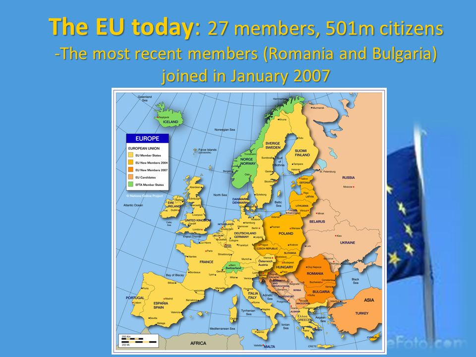 The EU today: 27 members, 501m citizens -The most recent members (Romania and Bulgaria) joined in January 2007