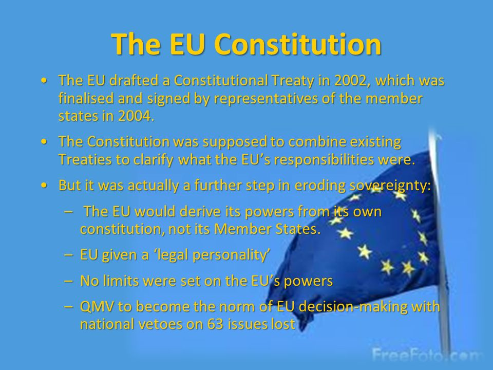 The EU Constitution The EU drafted a Constitutional Treaty in 2002, which was finalised and signed by representatives of the member states in 2004.