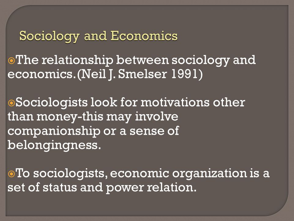 relationship of sociology to economics Two views upon the question are imaginable: (i) that abstract economics supplies all the insight into social relations necessary as a qualification for.