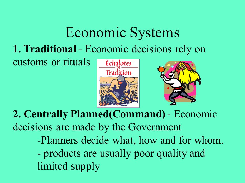 Economic Systems 1. Traditional - Economic decisions rely on customs or rituals.