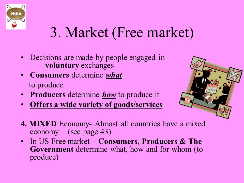 3. Market (Free market) Decisions are made by people engaged in voluntary exchanges. Consumers determine what.