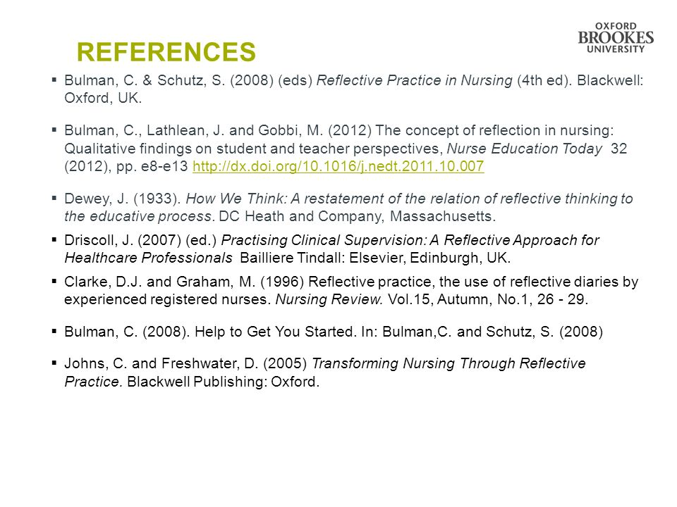 References Bulman, C. & Schutz, S. (2008) (eds) Reflective Practice in Nursing (4th ed). Blackwell: Oxford, UK.
