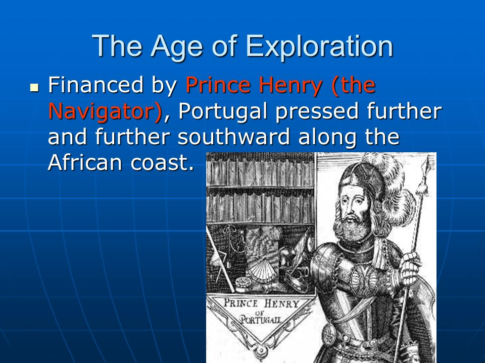 henry the navigator in the age of exploration essay Henry was the fifth child of the portuguese king john i and responsible for the early development of portuguese exploration and maritime trade with other continents through the systematic.