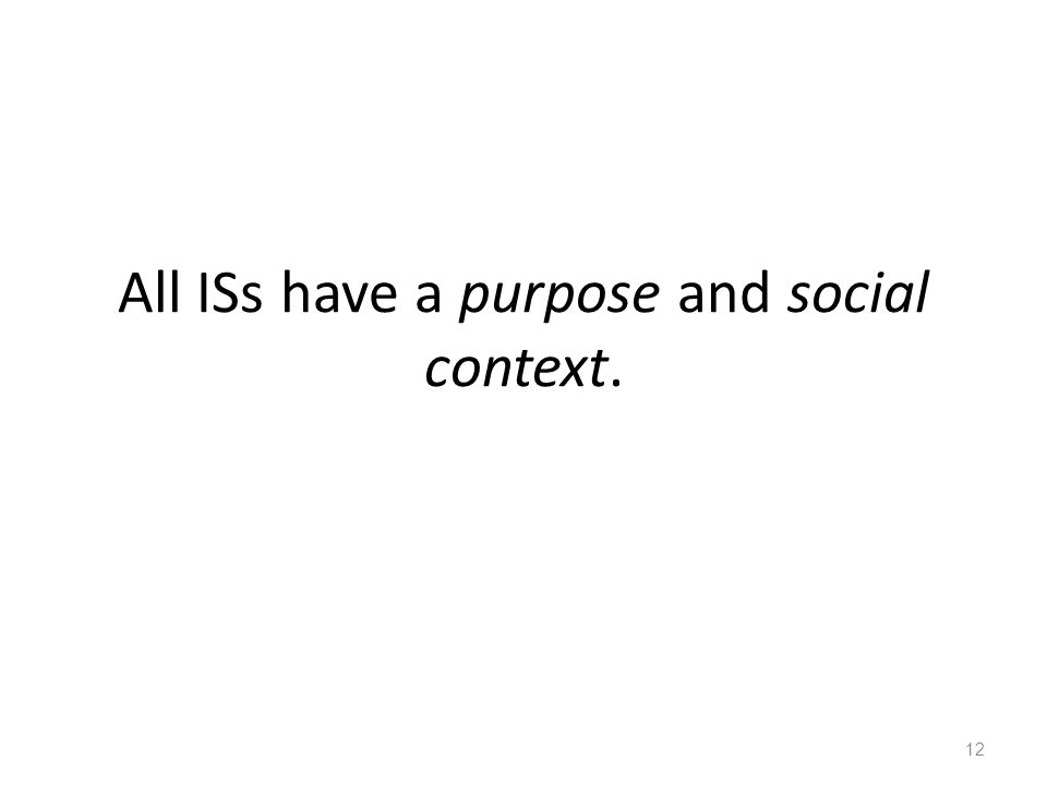 All ISs have a purpose and social context.
