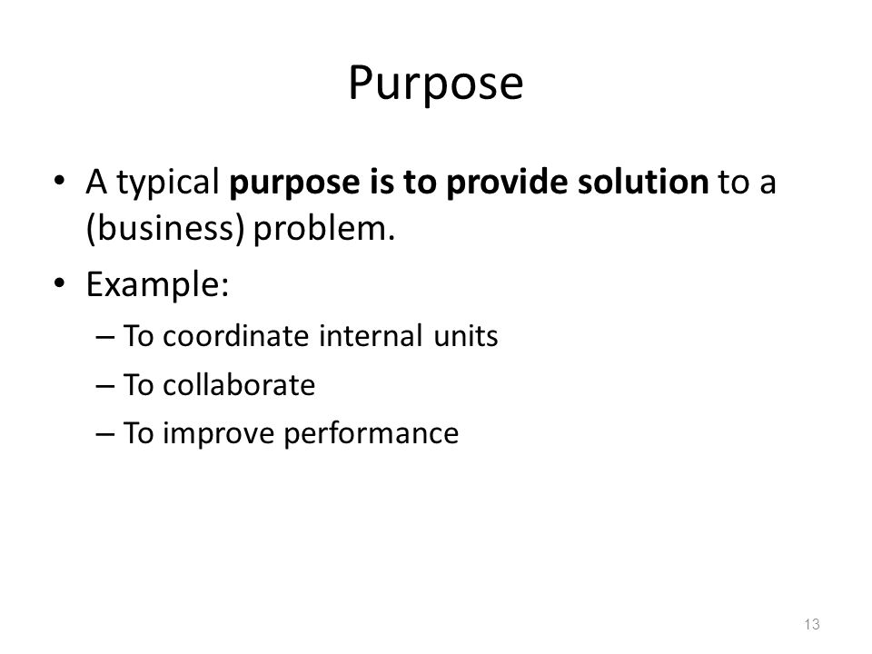 Purpose A typical purpose is to provide solution to a (business) problem. Example: To coordinate internal units.
