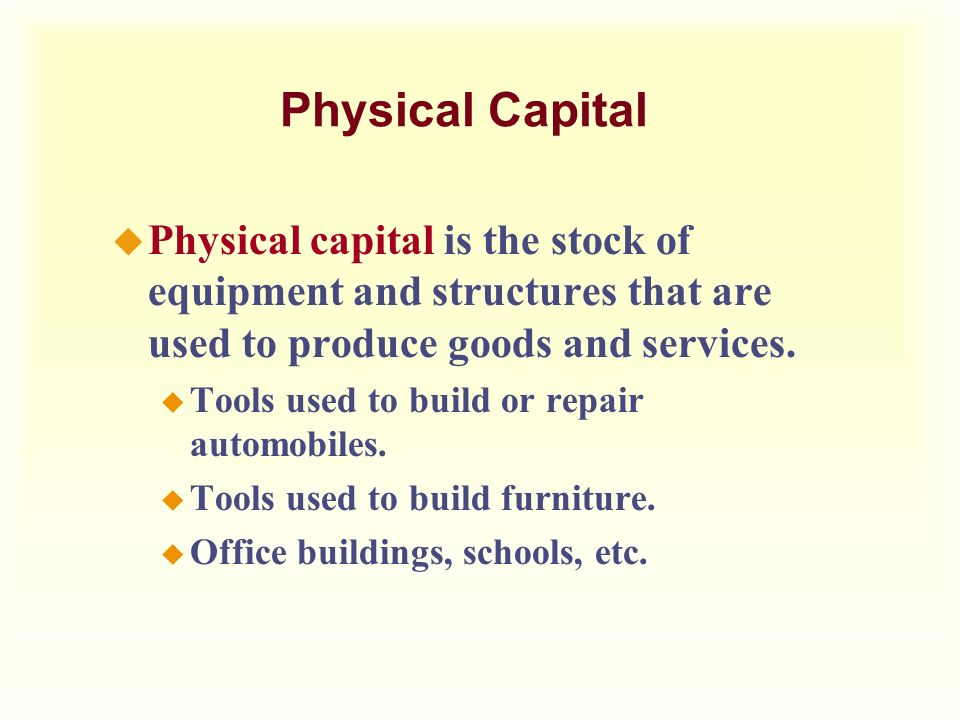 Physical Capital Physical capital is the stock of equipment and structures that are used to produce goods and services.
