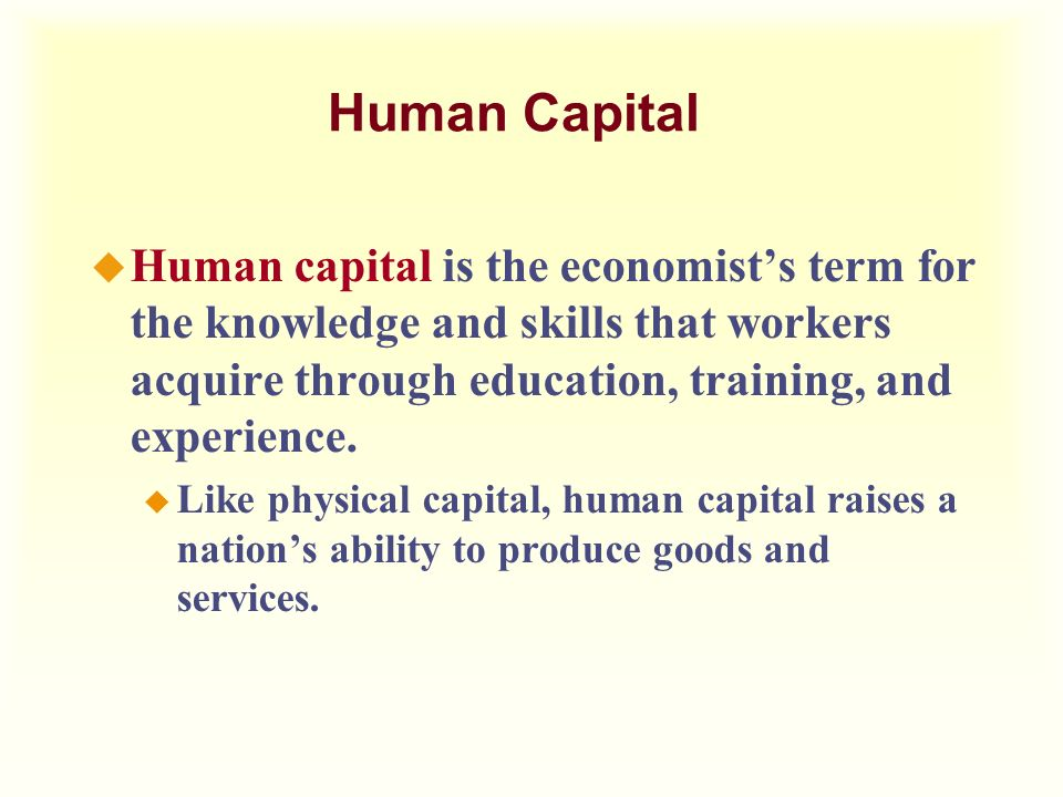 Human Capital Human capital is the economist's term for the knowledge and skills that workers acquire through education, training, and experience.