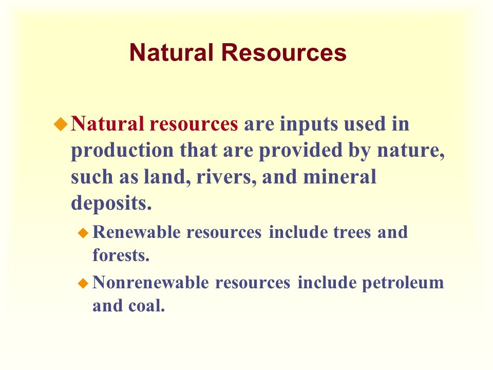 Natural Resources Natural resources are inputs used in production that are provided by nature, such as land, rivers, and mineral deposits.
