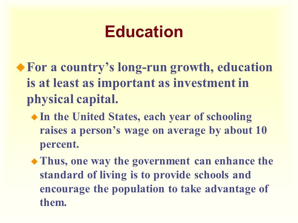 Education For a country's long-run growth, education is at least as important as investment in physical capital.