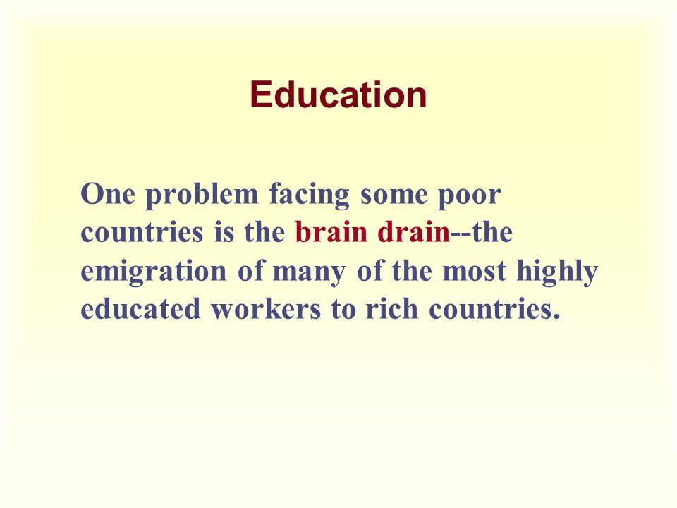 Education One problem facing some poor countries is the brain drain--the emigration of many of the most highly educated workers to rich countries.