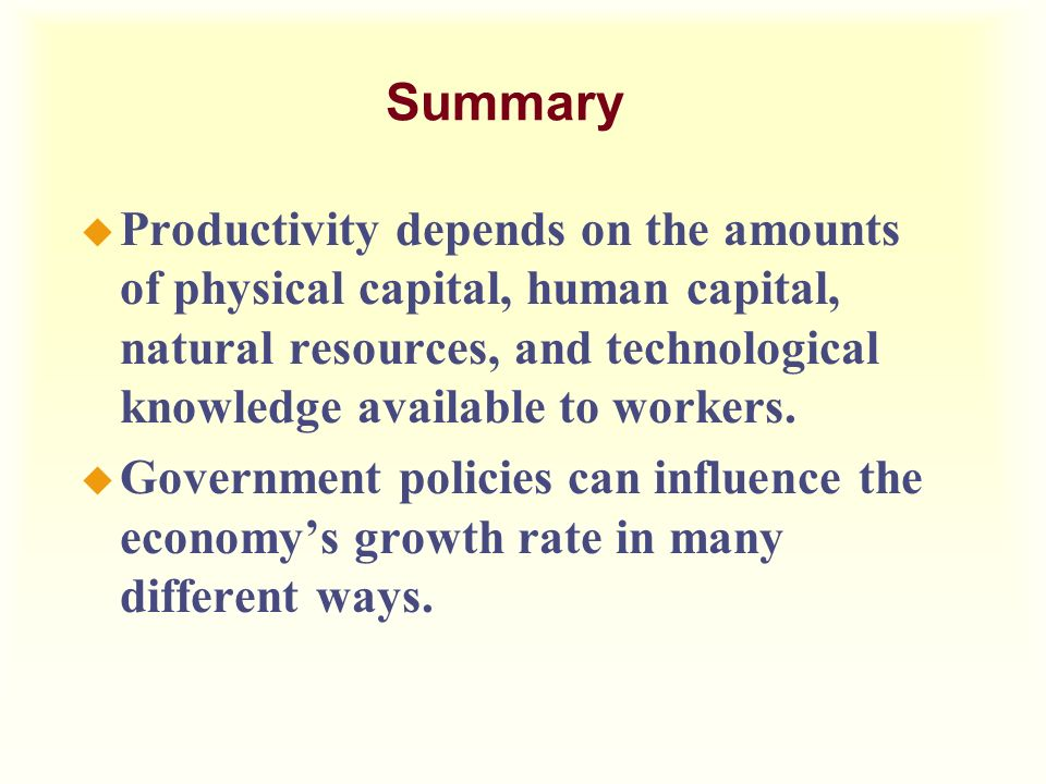 Summary Productivity depends on the amounts of physical capital, human capital, natural resources, and technological knowledge available to workers.