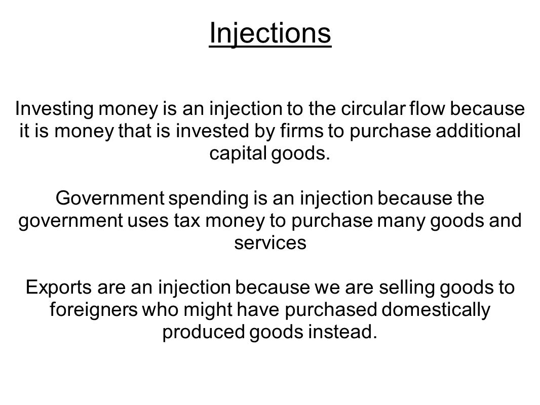 Injections Investing money is an injection to the circular flow because it is money that is invested by firms to purchase additional capital goods.