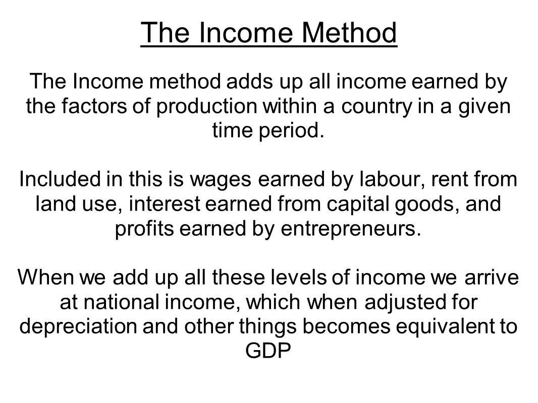 The Income Method The Income method adds up all income earned by the factors of production within a country in a given time period.