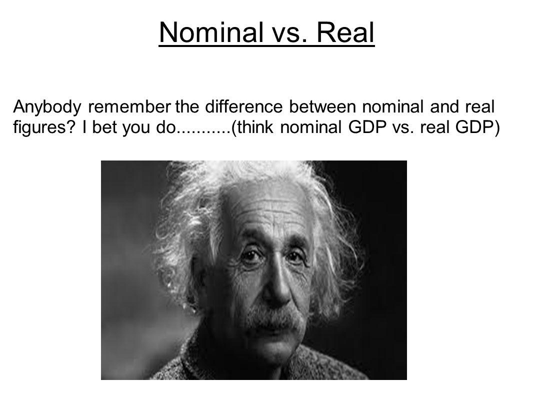 Nominal vs. Real Anybody remember the difference between nominal and real figures.