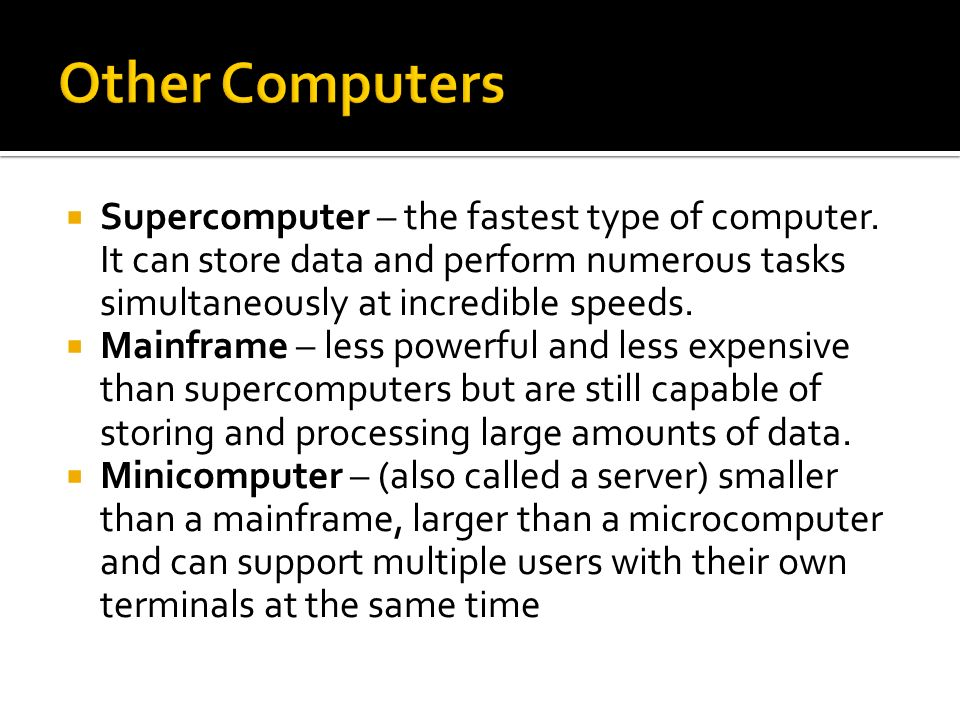 Other Computers Supercomputer – the fastest type of computer. It can store data and perform numerous tasks simultaneously at incredible speeds.